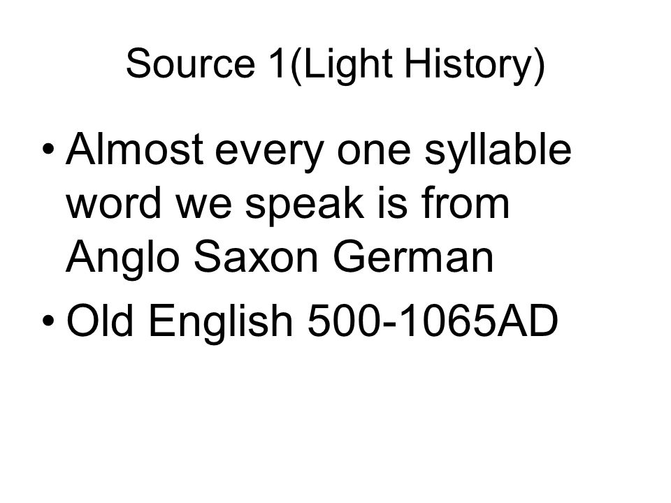 Source 1(Light History) Almost every one syllable word we speak is from Anglo Saxon German Old English 500-1065AD