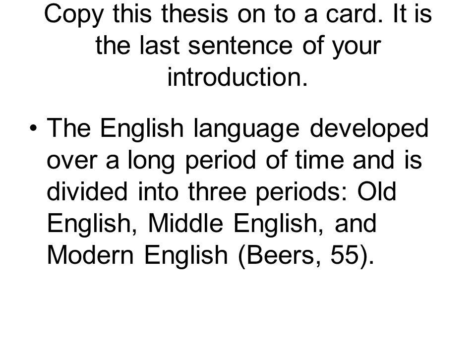 Copy this thesis on to a card. It is the last sentence of your introduction. The English language developed over a long period of time and is divided