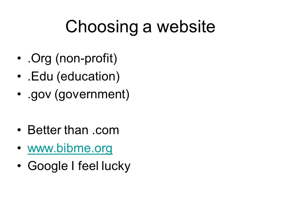 Choosing a website.Org (non-profit).Edu (education).gov (government) Better than.com www.bibme.org Google I feel lucky