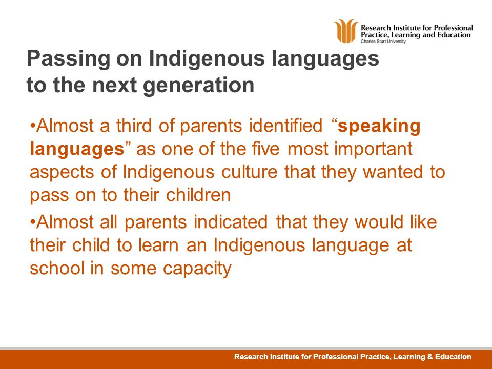 TO EDIT GRAPHICS IN THE MASTER SELECT: VIEW > SLIDE MASTER TO APPLY PAGE STYLES RIGHT CLICK YOUR PAGE >LAYOUT Research Institute for Professional Practice, Learning & Education Passing on Indigenous languages to the next generation Almost a third of parents identified speaking languages as one of the five most important aspects of Indigenous culture that they wanted to pass on to their children Almost all parents indicated that they would like their child to learn an Indigenous language at school in some capacity