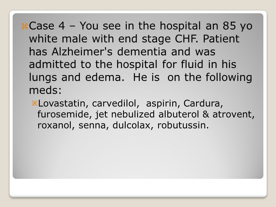  Case 4 – You see in the hospital an 85 yo white male with end stage CHF.