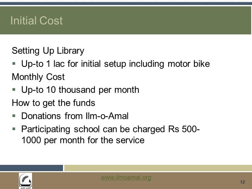 www.ilmoamal.org 12 Initial Cost Setting Up Library  Up-to 1 lac for initial setup including motor bike Monthly Cost  Up-to 10 thousand per month How to get the funds  Donations from Ilm-o-Amal  Participating school can be charged Rs 500- 1000 per month for the service