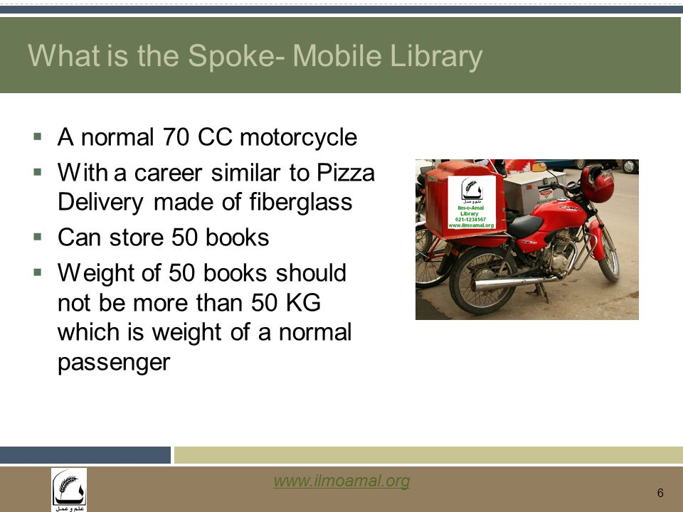 www.ilmoamal.org 6 What is the Spoke- Mobile Library  A normal 70 CC motorcycle  With a career similar to Pizza Delivery made of fiberglass  Can store 50 books  Weight of 50 books should not be more than 50 KG which is weight of a normal passenger