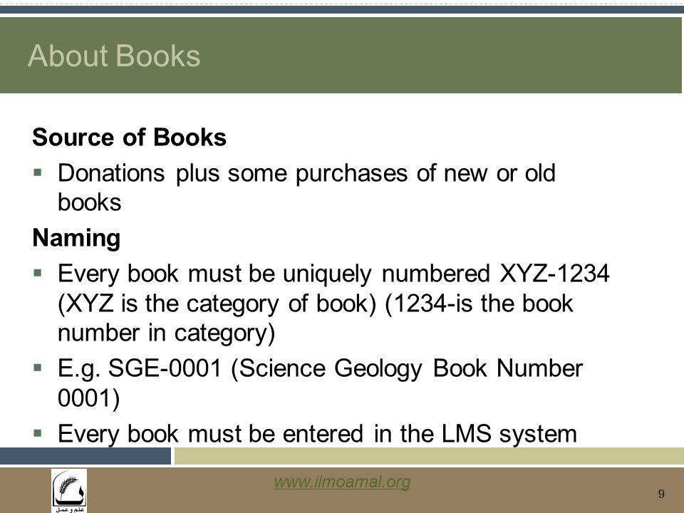 www.ilmoamal.org 9 About Books Source of Books  Donations plus some purchases of new or old books Naming  Every book must be uniquely numbered XYZ-1234 (XYZ is the category of book) (1234-is the book number in category)  E.g.