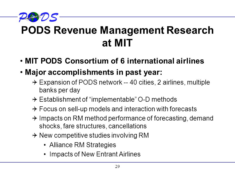 29 PODS Revenue Management Research at MIT MIT PODS Consortium of 6 international airlines Major accomplishments in past year:  Expansion of PODS net