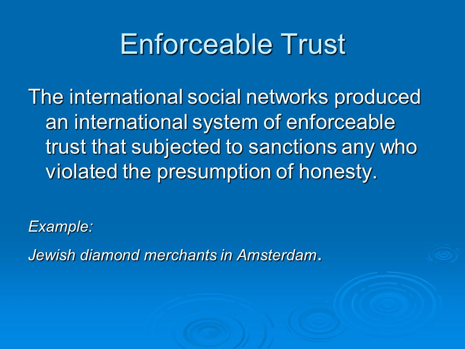 Enforceable Trust The international social networks produced an international system of enforceable trust that subjected to sanctions any who violated the presumption of honesty.