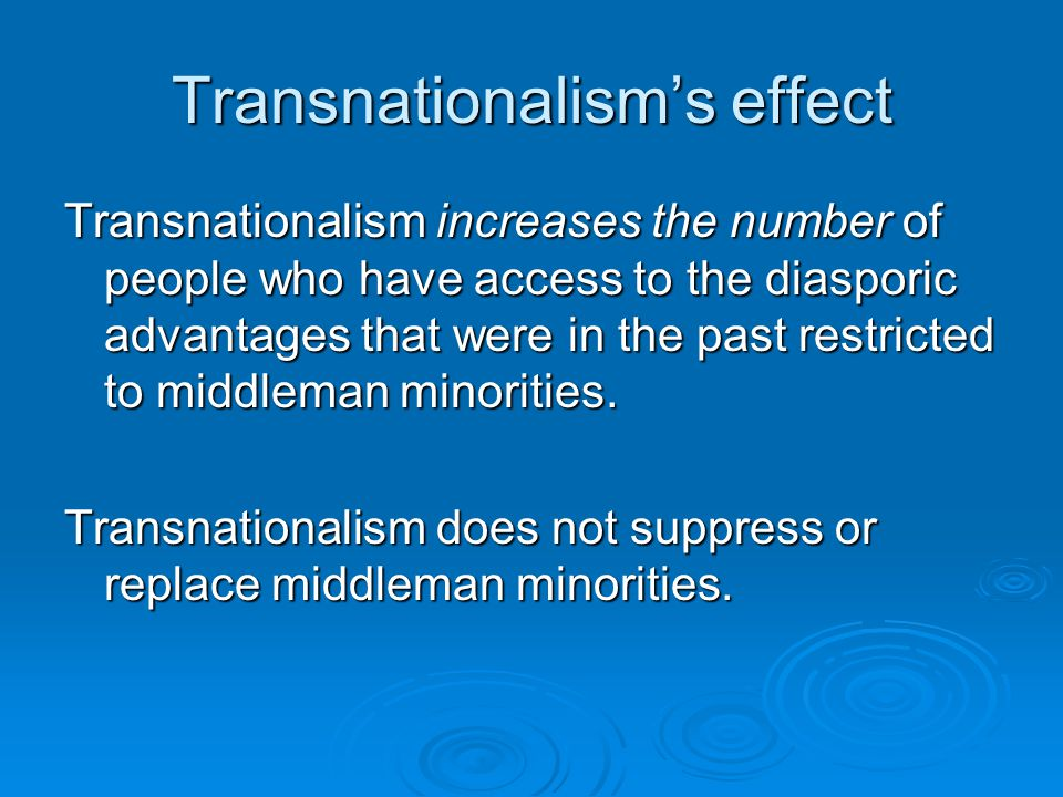 Transnationalism's effect Transnationalism increases the number of people who have access to the diasporic advantages that were in the past restricted to middleman minorities.