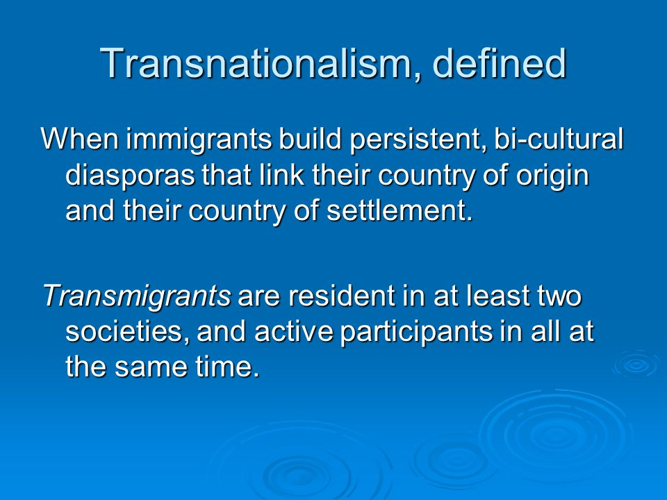 Transnationalism, defined When immigrants build persistent, bi-cultural diasporas that link their country of origin and their country of settlement.