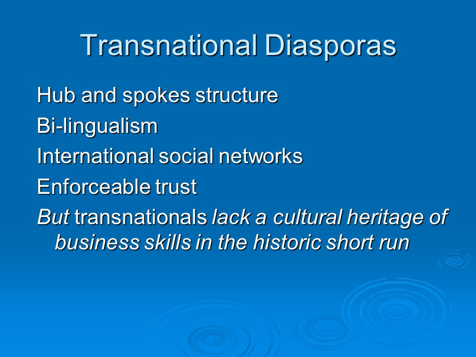 Transnational Diasporas Hub and spokes structure Bi-lingualism International social networks Enforceable trust But transnationals lack a cultural heritage of business skills in the historic short run
