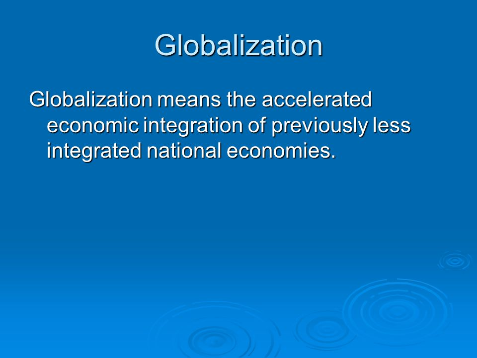 Globalization Globalization means the accelerated economic integration of previously less integrated national economies.