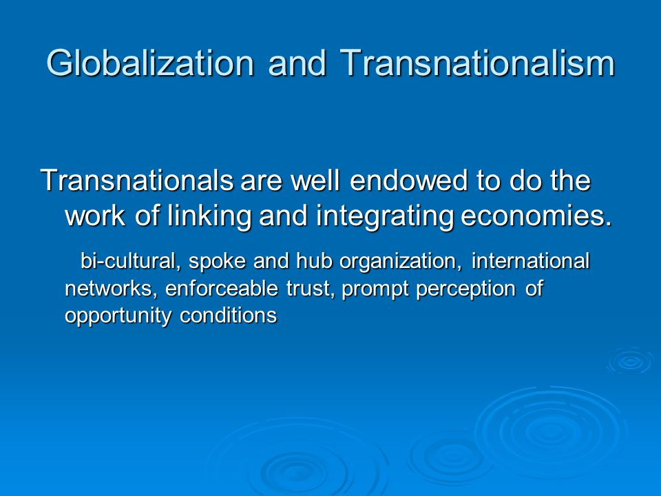 Globalization and Transnationalism Transnationals are well endowed to do the work of linking and integrating economies.