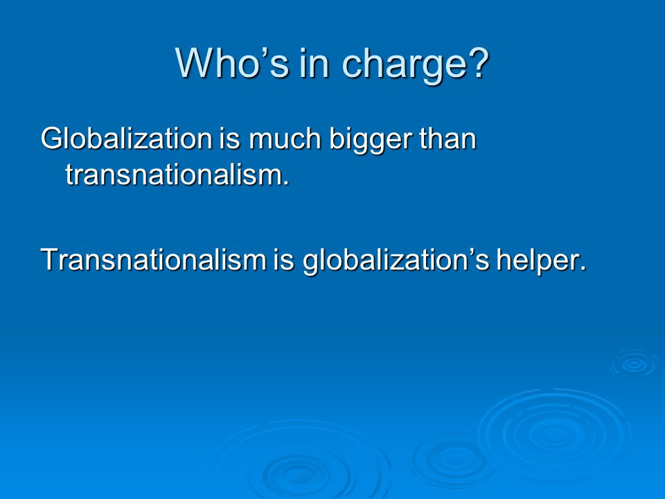 Who's in charge.Globalization is much bigger than transnationalism.