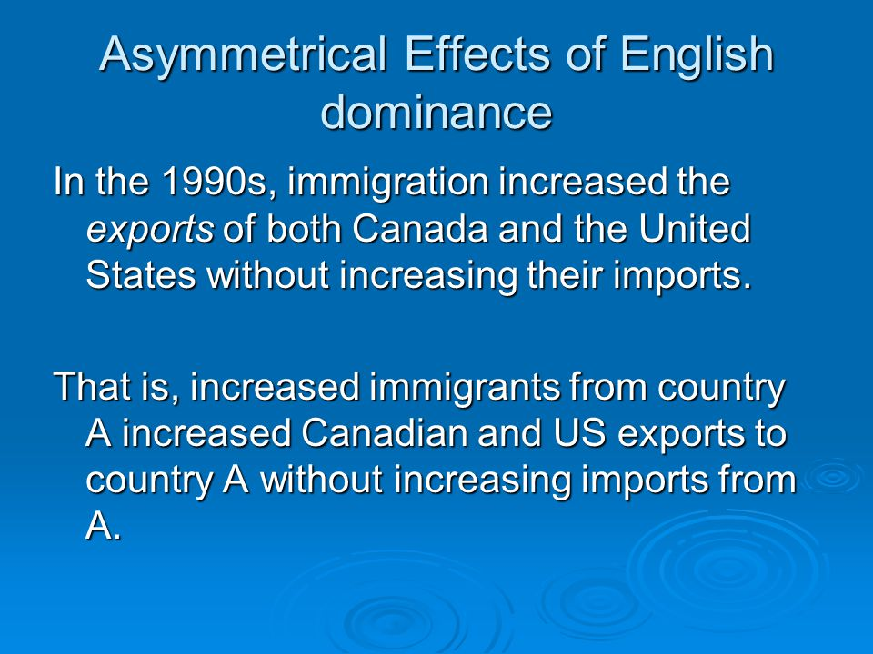 Asymmetrical Effects of English dominance In the 1990s, immigration increased the exports of both Canada and the United States without increasing their imports.