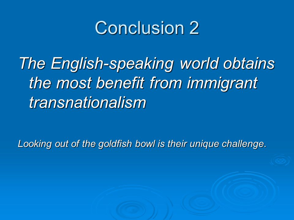 Conclusion 2 The English-speaking world obtains the most benefit from immigrant transnationalism Looking out of the goldfish bowl is their unique challenge.