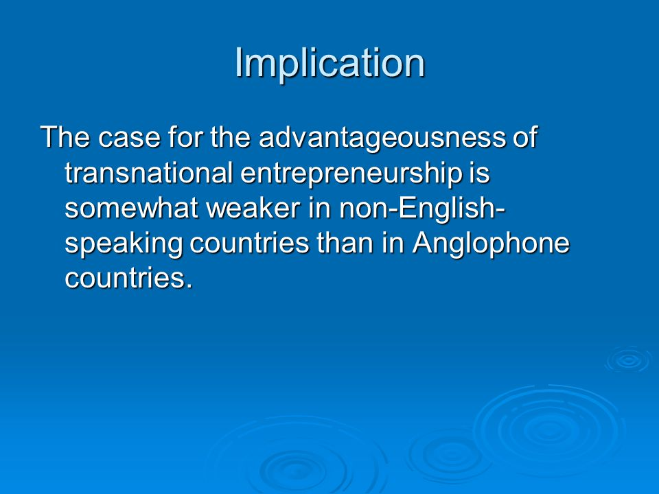 Implication The case for the advantageousness of transnational entrepreneurship is somewhat weaker in non-English- speaking countries than in Anglophone countries.