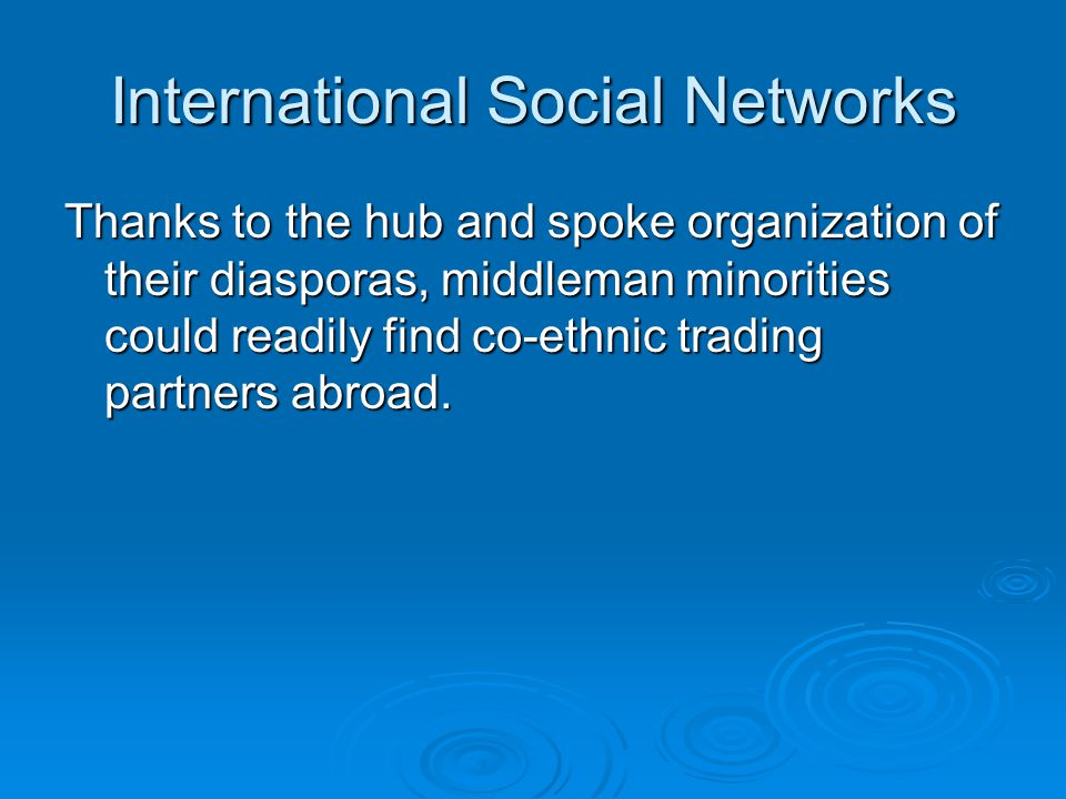 International Social Networks Thanks to the hub and spoke organization of their diasporas, middleman minorities could readily find co-ethnic trading partners abroad.