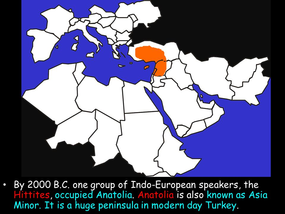 By 2000 B.C. one group of Indo-European speakers, the Hittites, occupied Anatolia. Anatolia is also known as Asia Minor. It is a huge peninsula in mod