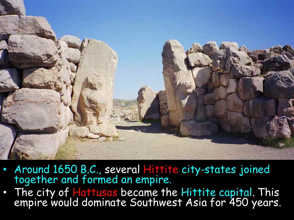 Around 1650 B.C., several Hittite city-states joined together and formed an empire. The city of Hattusas became the Hittite capital. This empire would