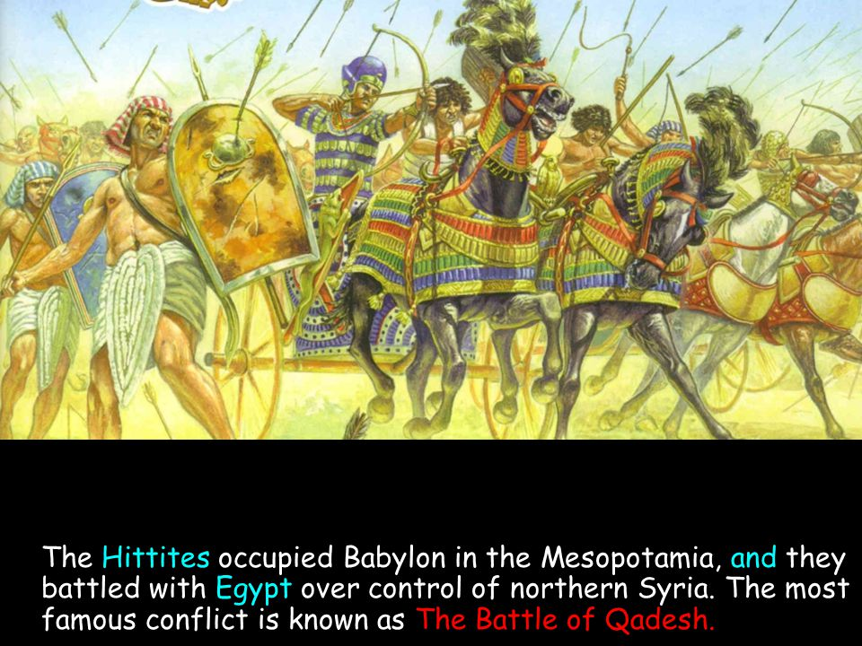 The Hittites occupied Babylon in the Mesopotamia, and they battled with Egypt over control of northern Syria. The most famous conflict is known as The