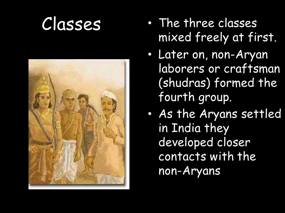 Classes The three classes mixed freely at first. Later on, non-Aryan laborers or craftsman (shudras) formed the fourth group. As the Aryans settled in