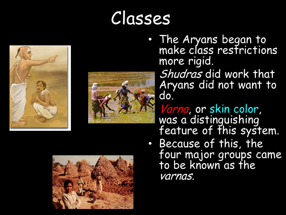 Classes The Aryans began to make class restrictions more rigid. Shudras did work that Aryans did not want to do. Varna, or skin color, was a distingui