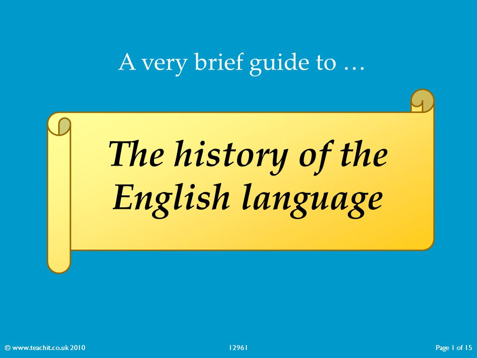 A very brief guide to … The history of the English language © www.teachit.co.uk 201012961Page 1 of 15