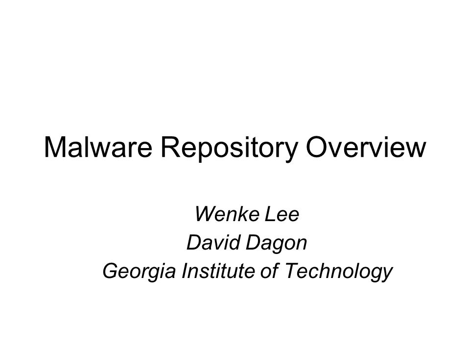 Malware Repository Overview Wenke Lee David Dagon Georgia Institute of Technology