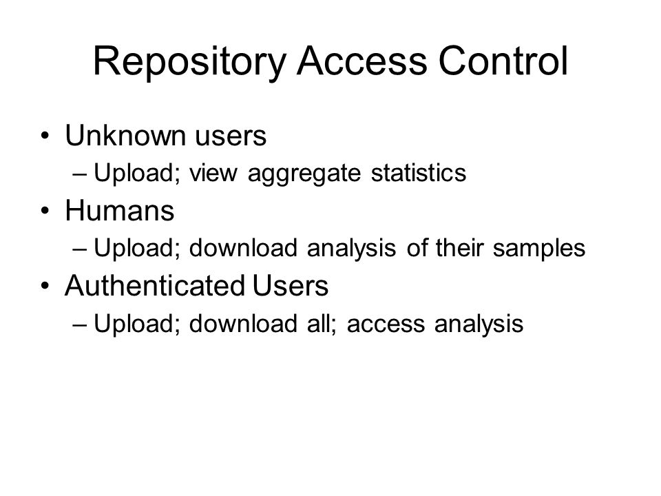 Repository Access Control Unknown users –Upload; view aggregate statistics Humans –Upload; download analysis of their samples Authenticated Users –Upl