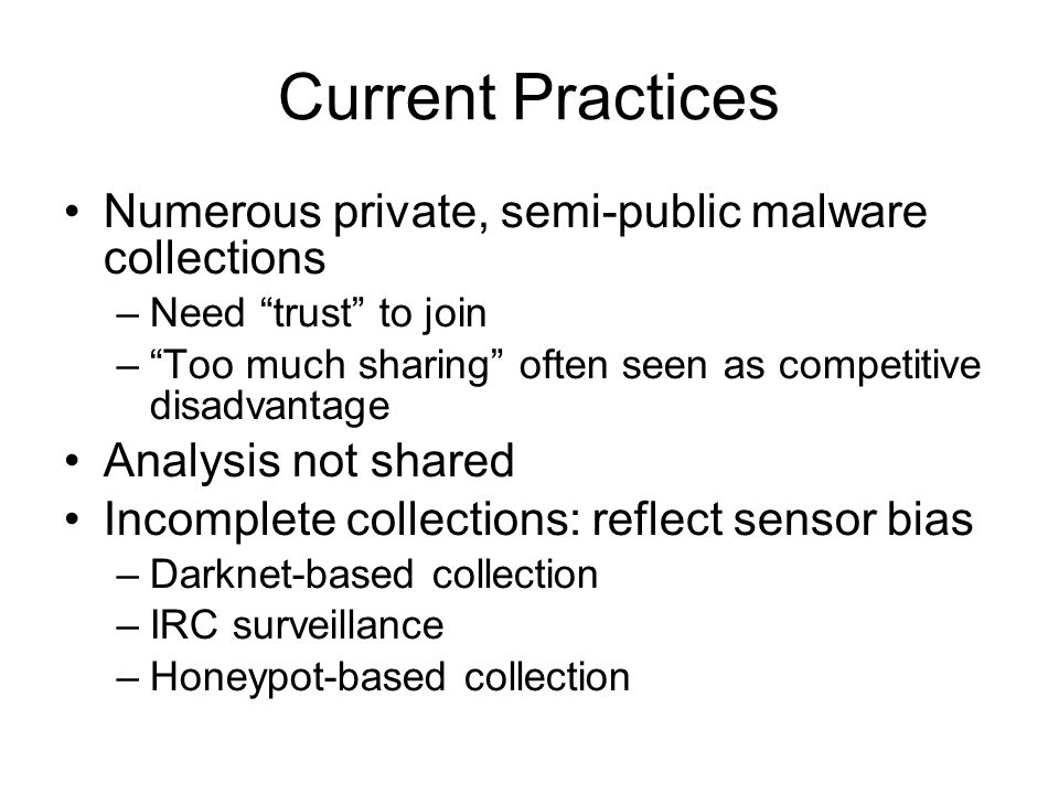 "Current Practices Numerous private, semi-public malware collections –Need ""trust"" to join –""Too much sharing"" often seen as competitive disadvantage A"