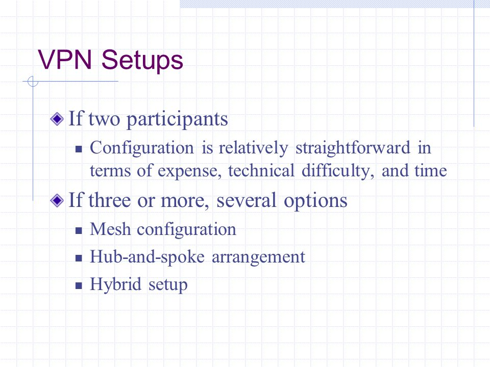 VPN Setups If two participants Configuration is relatively straightforward in terms of expense, technical difficulty, and time If three or more, several options Mesh configuration Hub-and-spoke arrangement Hybrid setup