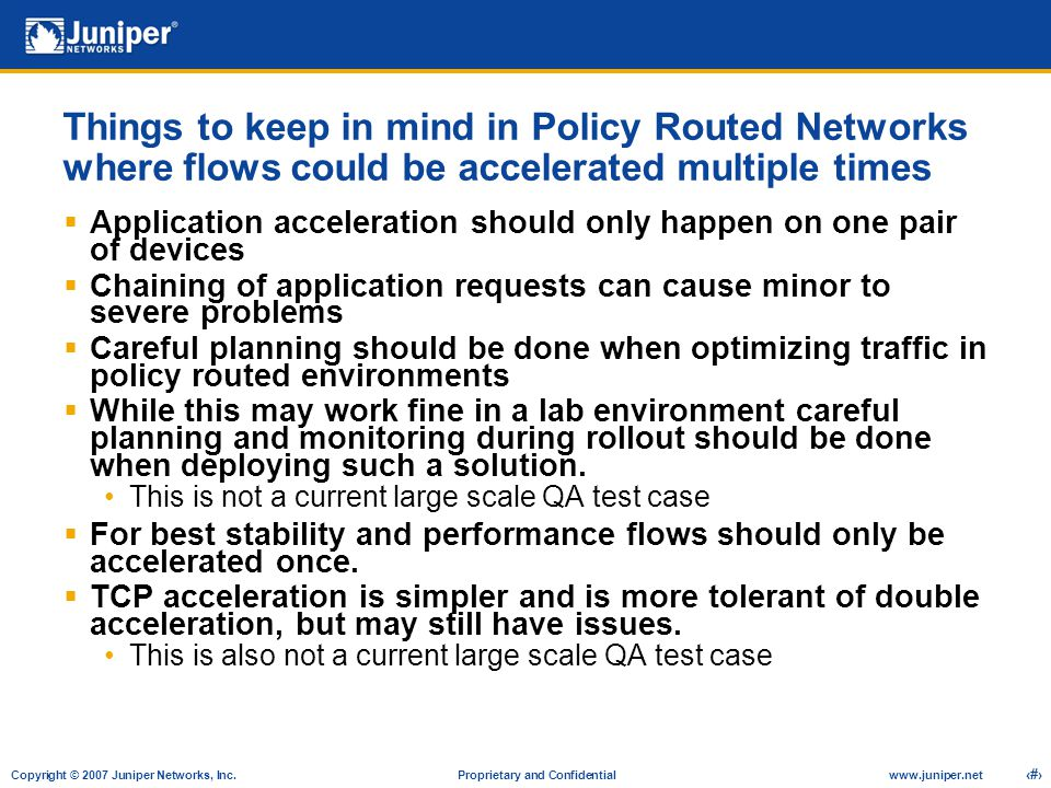 Copyright © 2007 Juniper Networks, Inc. Proprietary and Confidentialwww.juniper.net 9 Things to keep in mind in Policy Routed Networks where flows cou
