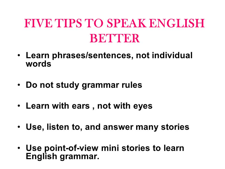 FIVE TIPS TO SPEAK ENGLISH BETTER Learn phrases/sentences, not individual words Do not study grammar rules Learn with ears, not with eyes Use, listen