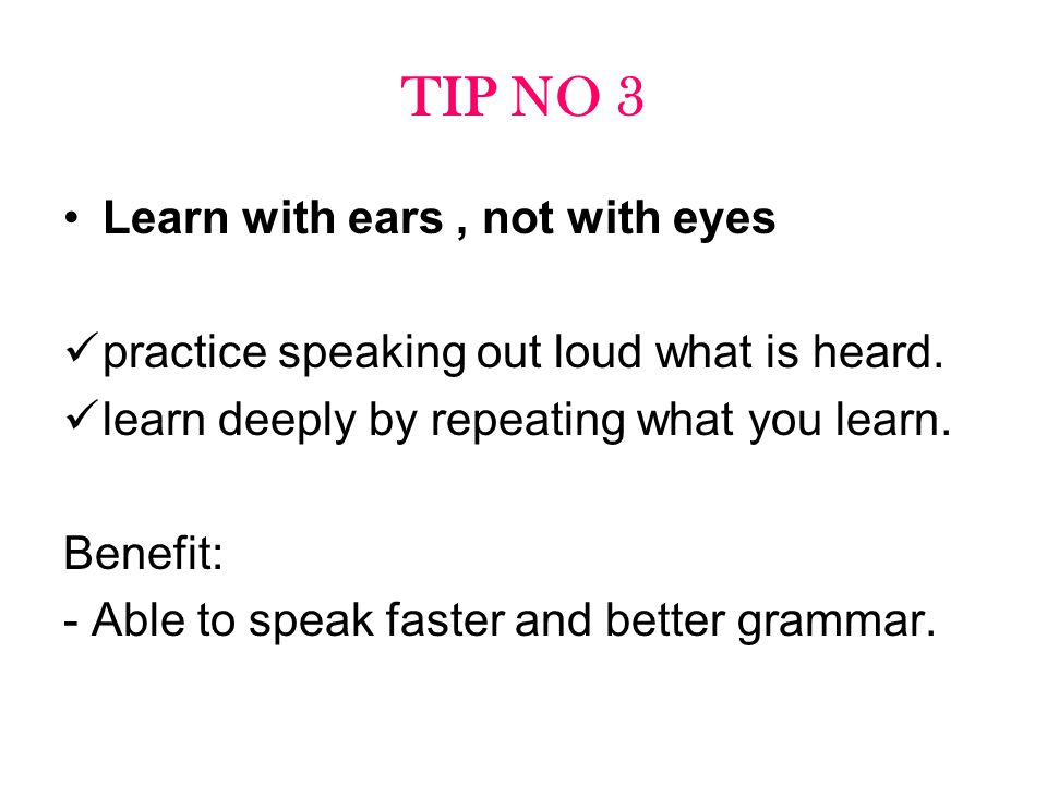 TIP NO 3 Learn with ears, not with eyes practice speaking out loud what is heard. learn deeply by repeating what you learn. Benefit: - Able to speak f