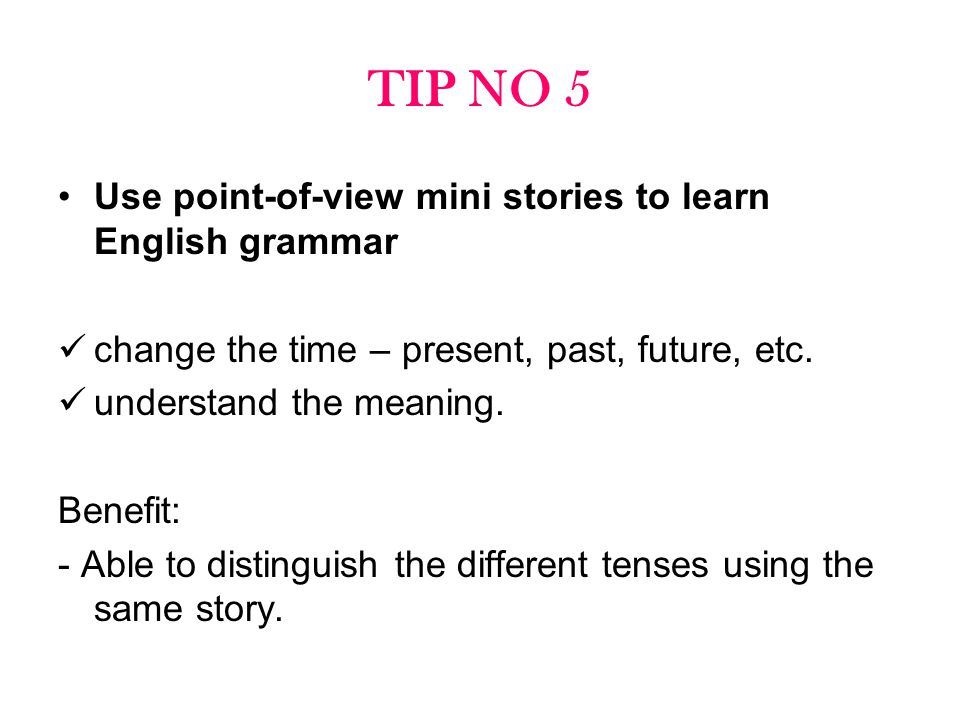 TIP NO 5 Use point-of-view mini stories to learn English grammar change the time – present, past, future, etc. understand the meaning. Benefit: - Able