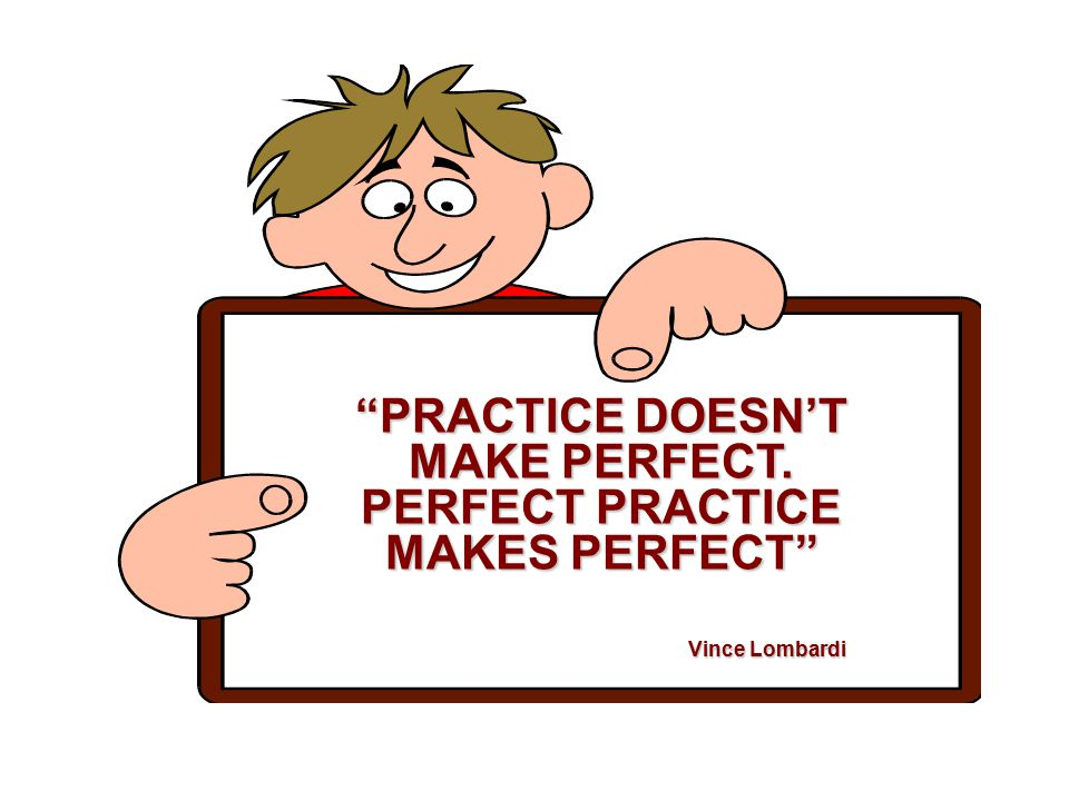 """""""PRACTICE DOESN'T MAKE PERFECT. PERFECT PRACTICE MAKES PERFECT"""" Vince Lombardi Vince Lombardi"""