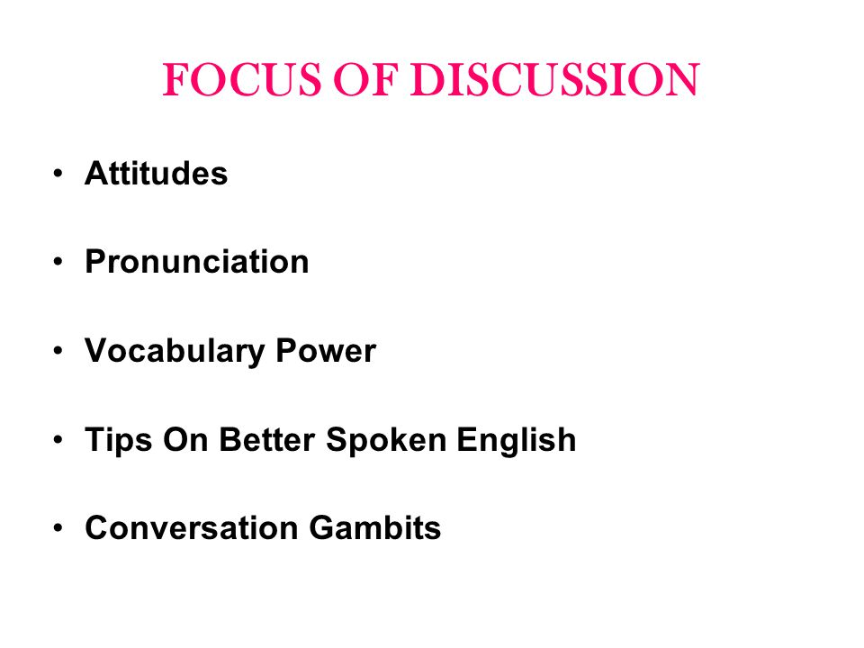 FOCUS OF DISCUSSION Attitudes Pronunciation Vocabulary Power Tips On Better Spoken English Conversation Gambits