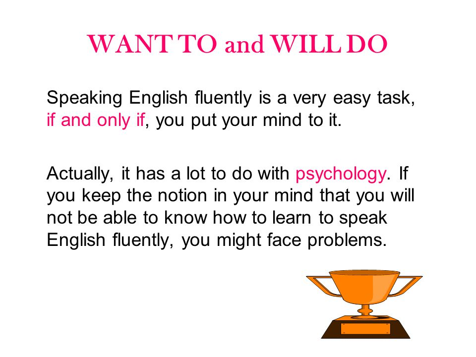 WANT TO and WILL DO Speaking English fluently is a very easy task, if and only if, you put your mind to it. Actually, it has a lot to do with psycholo