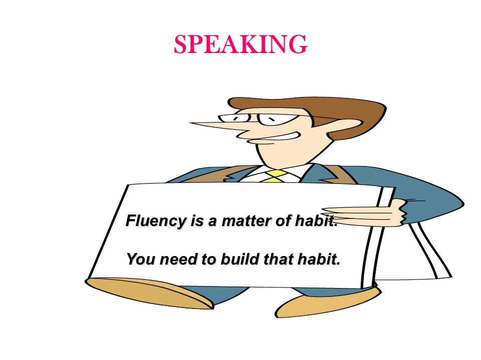 SPEAKING Fluency is a matter of habit. You need to build that habit.
