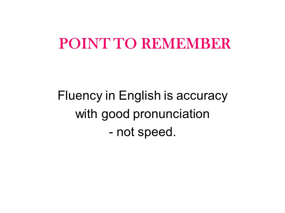 POINT TO REMEMBER Fluency in English is accuracy with good pronunciation - not speed.