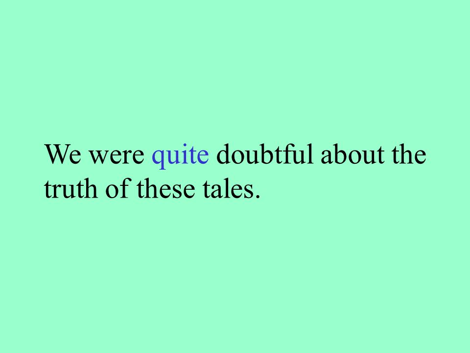 We were quite doubtful about the truth of these tales.
