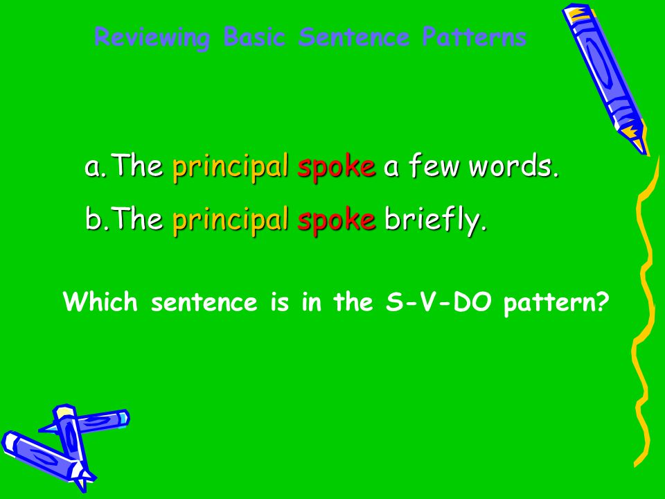 Reviewing Basic Sentence Patterns Which sentence is in the S-V-DO pattern? a.The principal spoke a few words. b.The principal spoke briefly.