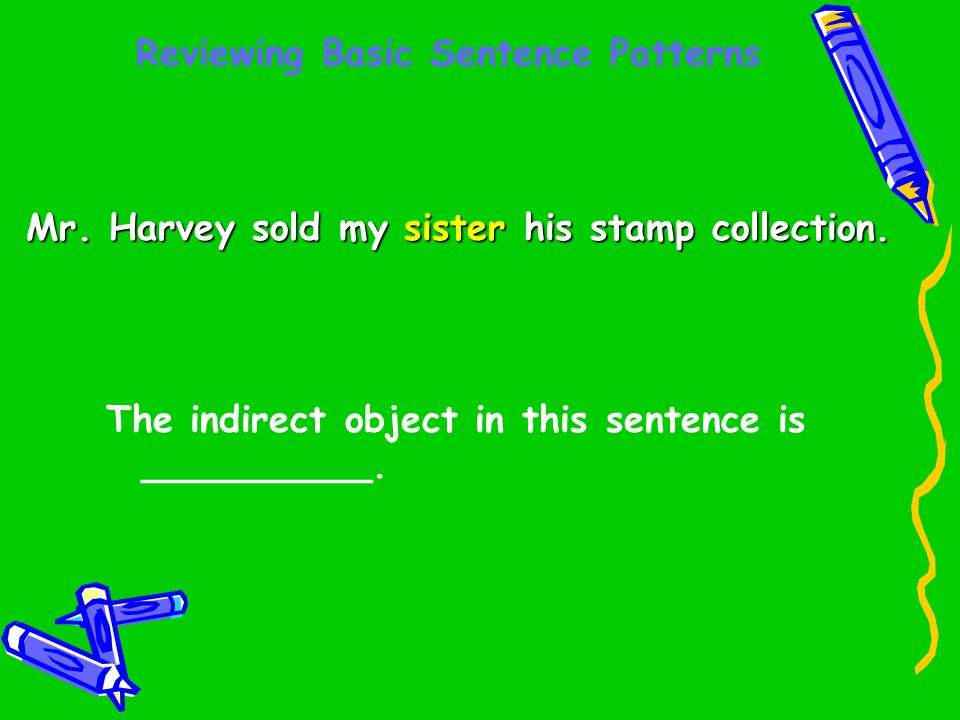 Reviewing Basic Sentence Patterns Mr. Harvey sold my sister his stamp collection. The indirect object in this sentence is __________.