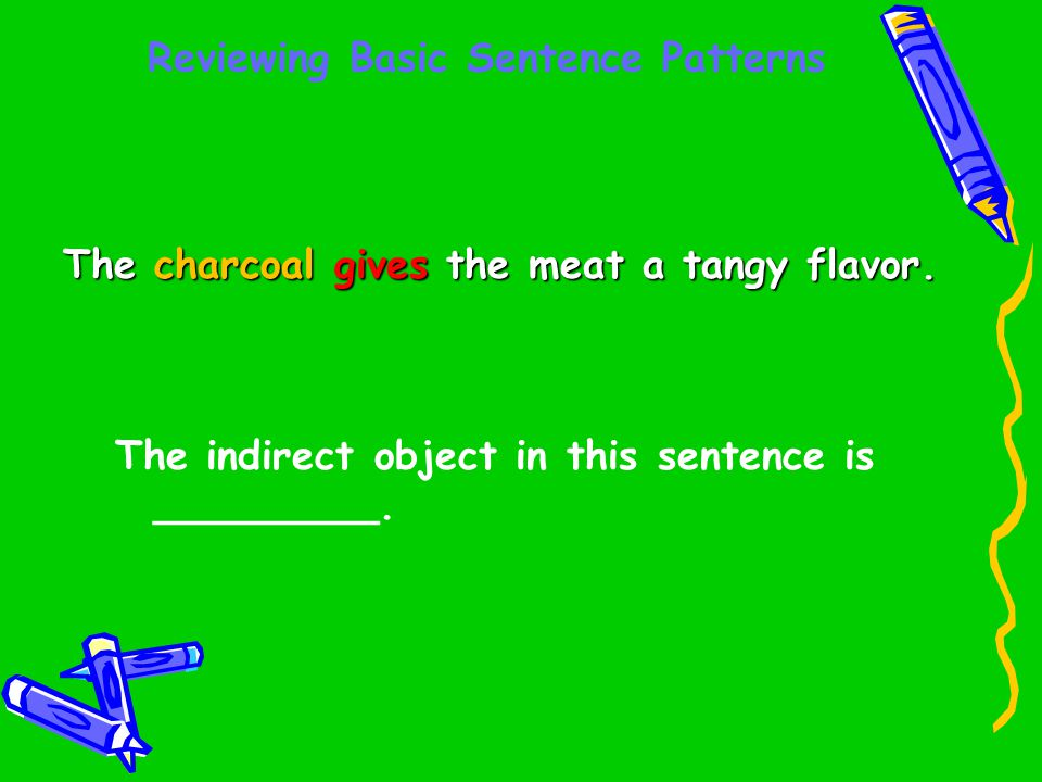 Reviewing Basic Sentence Patterns The charcoal gives the meat a tangy flavor. The indirect object in this sentence is _________.