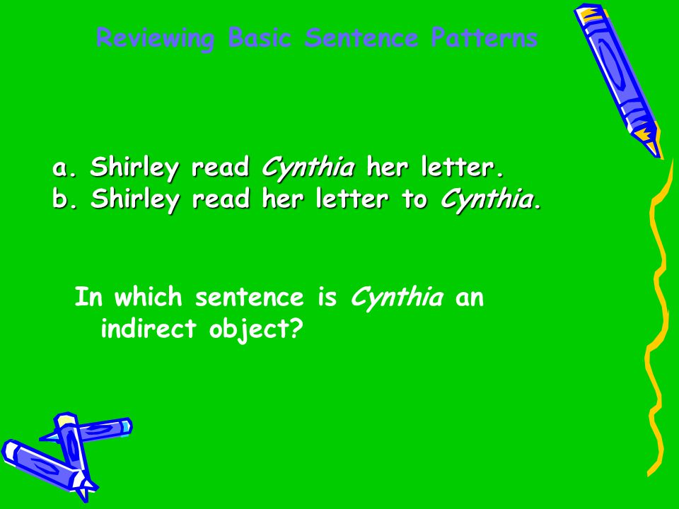 Reviewing Basic Sentence Patterns a. Shirley read Cynthia her letter. b. Shirley read her letter to Cynthia. In which sentence is Cynthia an indirect