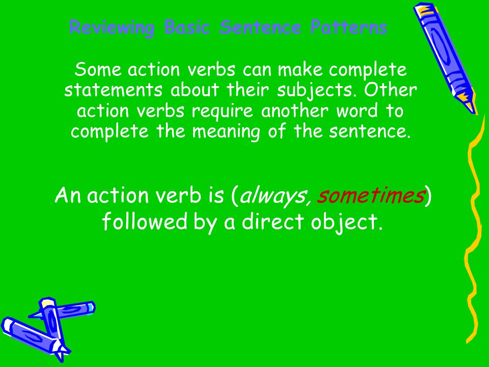Reviewing Basic Sentence Patterns Some action verbs can make complete statements about their subjects. Other action verbs require another word to comp