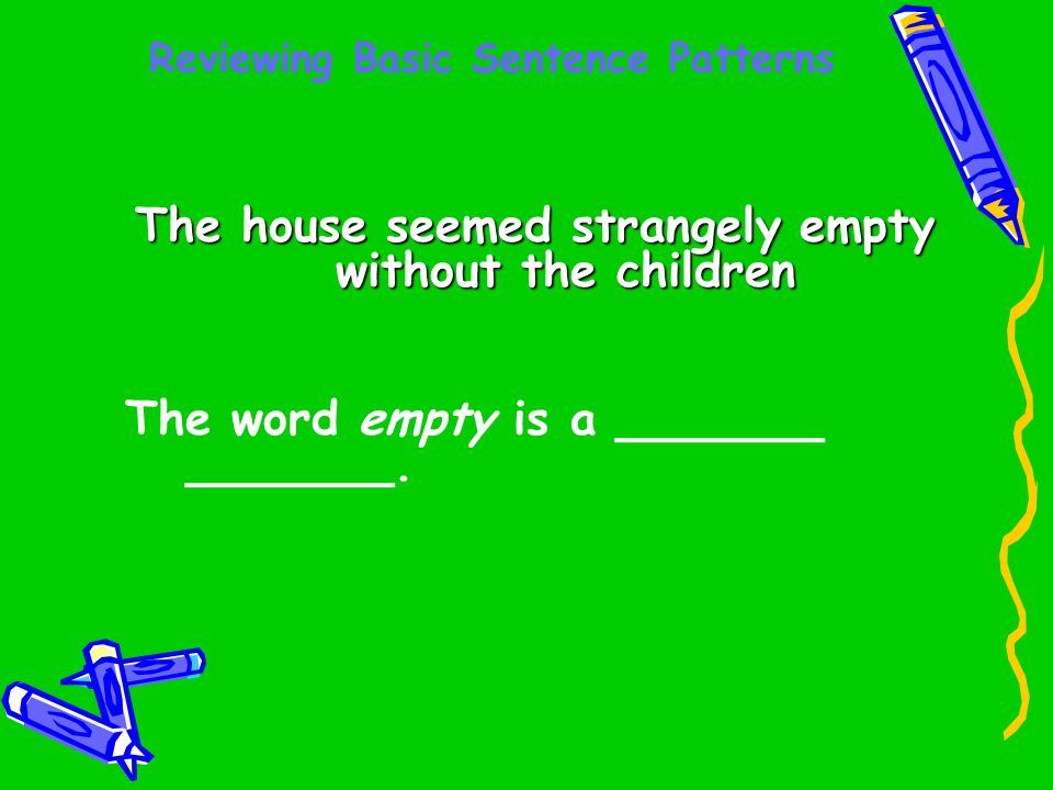 Reviewing Basic Sentence Patterns The house seemed strangely empty without the children The word empty is a _______ _______.