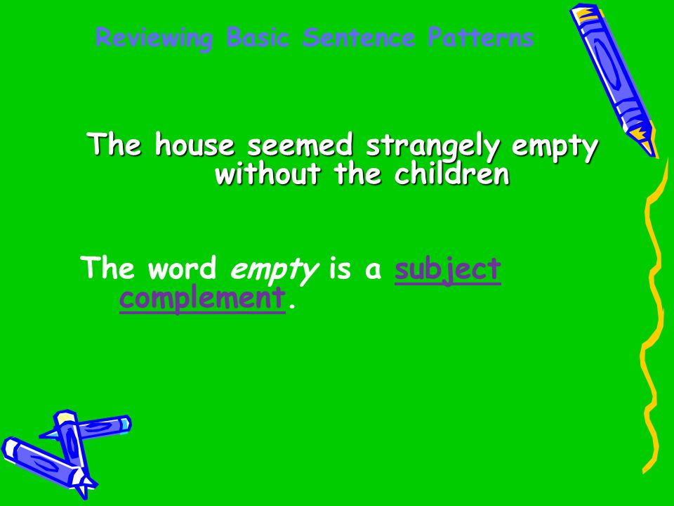 Reviewing Basic Sentence Patterns The house seemed strangely empty without the children The word empty is a subject complement.