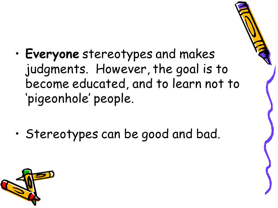 Everyone stereotypes and makes judgments. However, the goal is to become educated, and to learn not to 'pigeonhole' people. Stereotypes can be good an