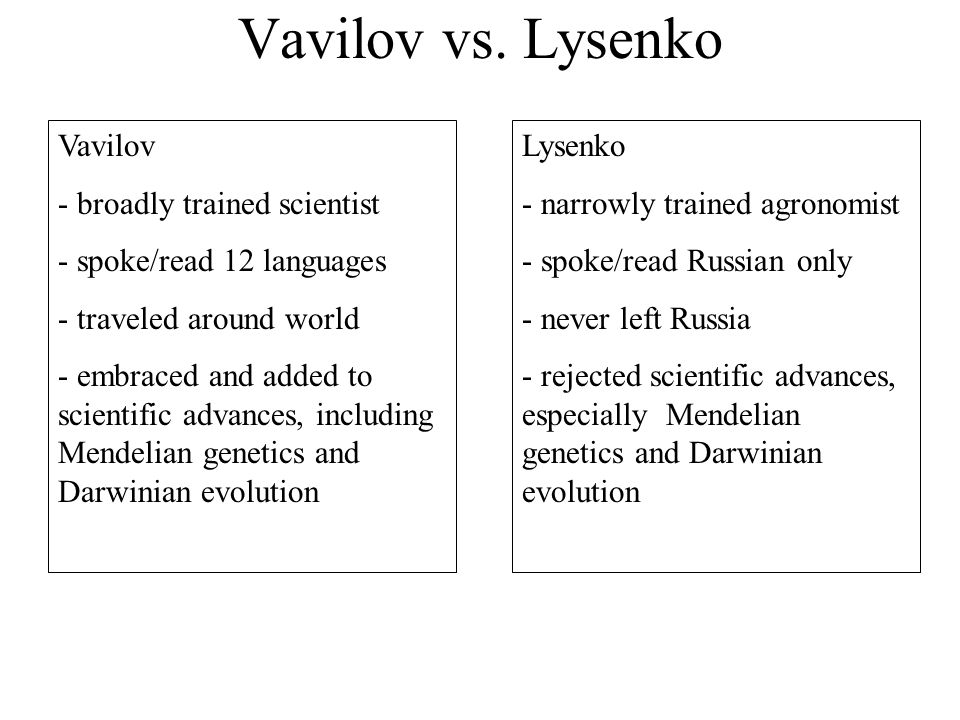 Vavilov vs. Lysenko Vavilov - broadly trained scientist - spoke/read 12 languages - traveled around world - embraced and added to scientific advances,