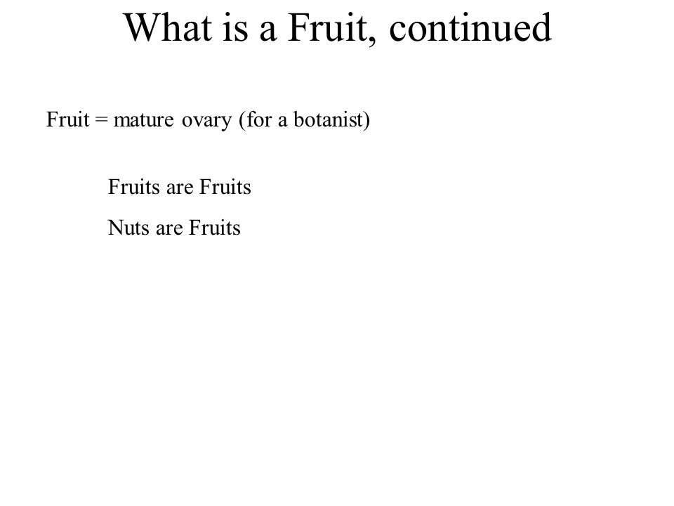 What is a Fruit, continued Fruits are Fruits Nuts are Fruits Fruit = mature ovary (for a botanist)